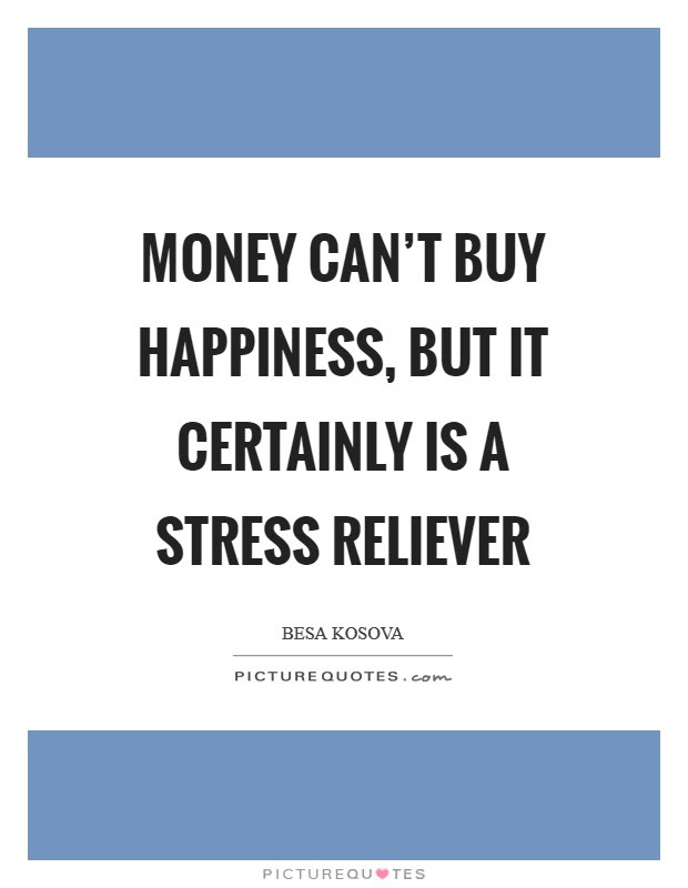 Money Cant Buy Happiness But It Certainly Is A Stress Reliever