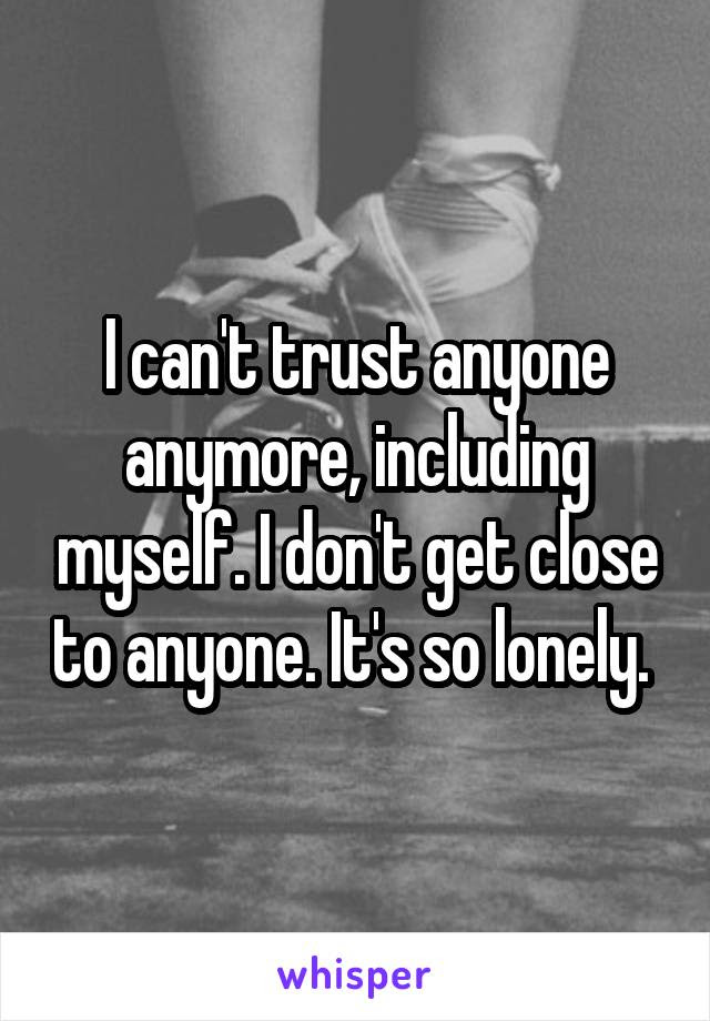 I Cant Trust Anyone Anymore Including Myself I Dont Get Close To