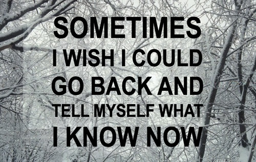 Sometimes I Wish I Could Go Back And Tell Myself What I Know