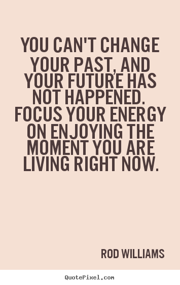 Life Quote You Cant Change Your Past And Your Future Has Not