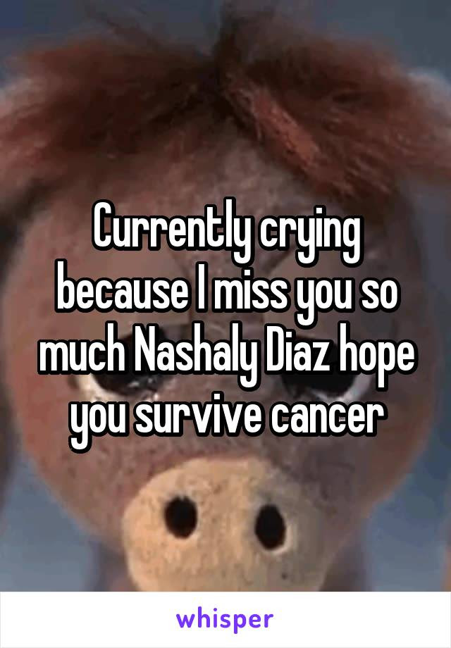 Currently Crying Because I Miss You So Much Nashaly Diaz Hope You
