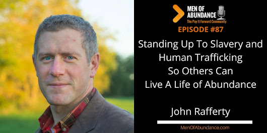087: Standing Up To Slavery and Human Trafficking So Others Can Live A Life of Abundance – John Rafferty