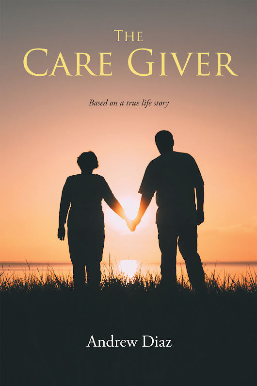 "Author Andrew Diaz's New Book ""The Care Giver"" is a Poignant Book Detailing the Challenges Faced by Chronically Ill Patients and the Family Members who Care for Them"