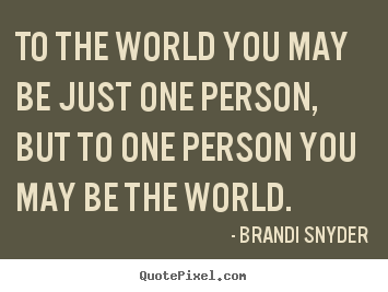 Quotes About Friendship To The World You May Be Just One Person