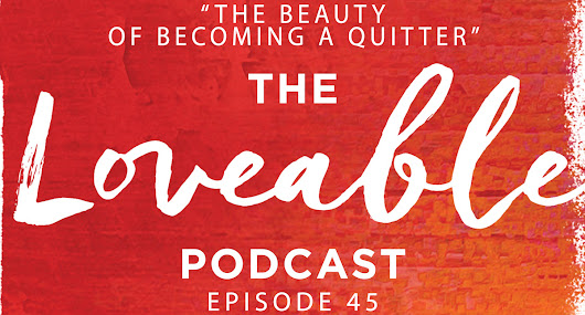 Week 44: The Beauty of Becoming a Quitter [Loveable 045]