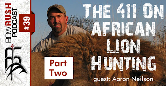 The BowRush Podcast 39 - The 411 On African Lion Hunting w/ Aaron Neilson [Part2]