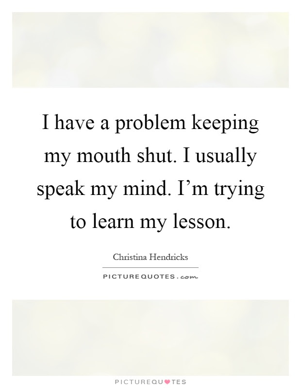 I Have A Problem Keeping My Mouth Shut I Usually Speak My Mind