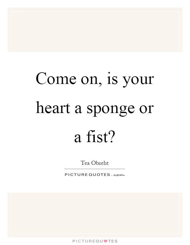Come On Is Your Heart A Sponge Or A Fist Picture Quotes