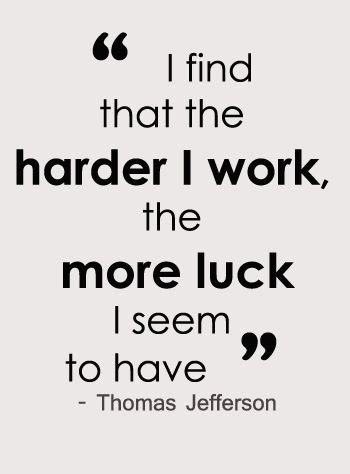 Hard work quote - Thomas Jefferson - I find that the harder I work, the more luck I seem to have.