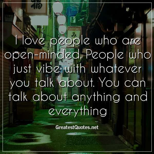 I Love People Who Are Open Minded People Who Just Vibe With
