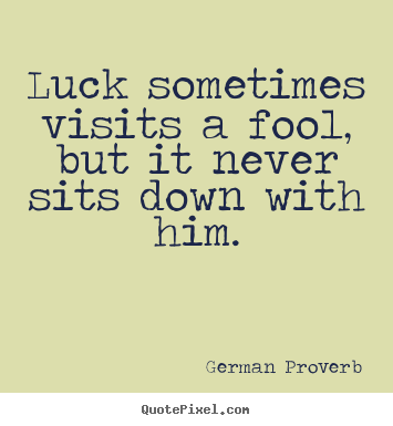 Luck Sometimes Visits A Fool But It Never Sits Down With Him