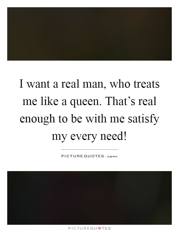 I Want A Real Man Who Treats Me Like A Queen Thats Real