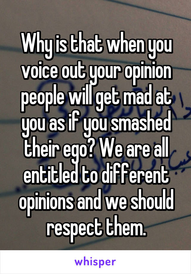 Why Is That When You Voice Out Your Opinion People Will Get Mad At