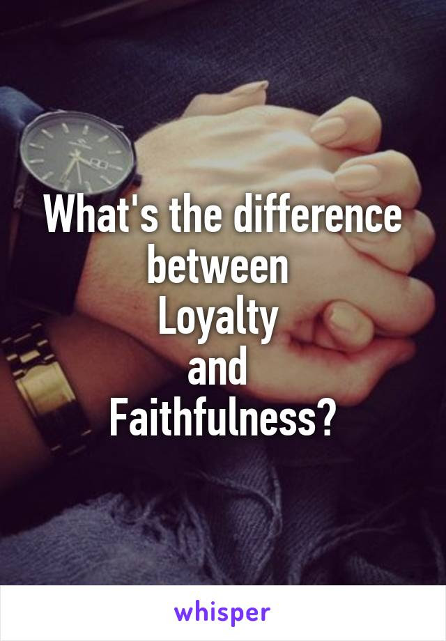 Whats The Difference Between Loyalty And Faithfulness
