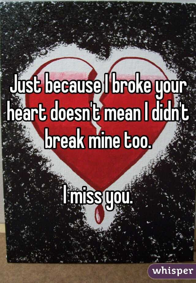 Just Because I Broke Your Heart Doesnt Mean I Didnt Break Mine Too I
