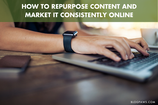 How to Repurpose Content and Market It Consistently Online - BlogPaws