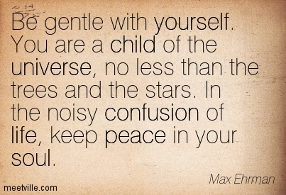 Be Gentle With Yourself You Are A Child Of The Universe No Less