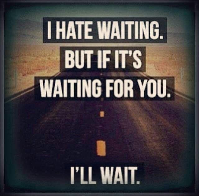 I Hate Waiting But If Its Waiting For You Ill Wait Picture Quotes