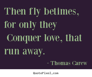 Then Fly Betimes For Only They Conquer Love That Run Thomas