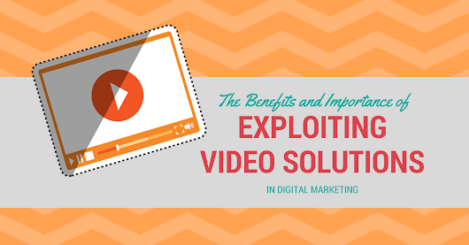 The Benefits and Importance of Exploiting Video Solutions in Digital Marketing