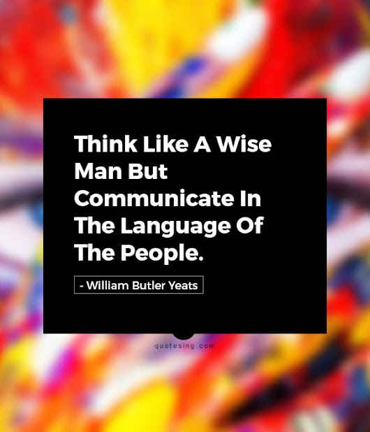 Think like a wise man but communicate in the language of the people. - Quotesing