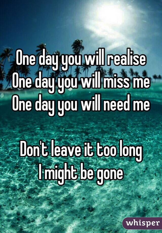 One Day You Will Realise One Day You Will Miss Me One Day You Will Need