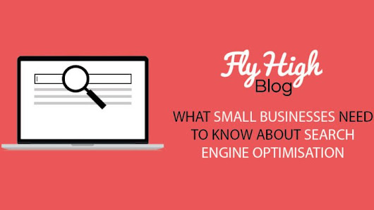 What Small Businesses Need To Know About Search Engine Optimisation - Fly High Media