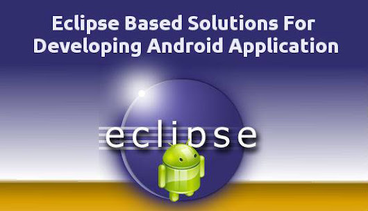 Advantages Of Eclipse Based Solutions For Developing Android Application