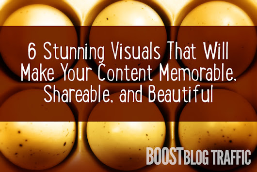 6 Stunning Visuals That Will Make Your Content Memorable, Sharable, and Beautiful