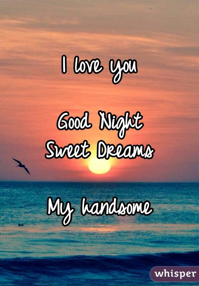 I Love You Good Night Sweet Dreams My Handsome
