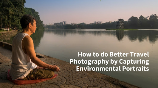 How to do Better Travel Photography by Capturing Environmental Portraits