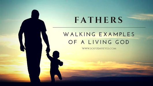 Fathers:  Walking Examples of a Living God