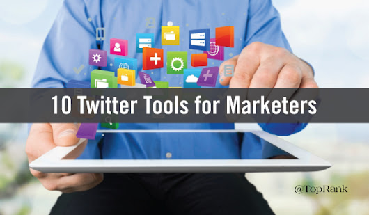 10 Tools to Help Marketers Get More Out of Twitter
