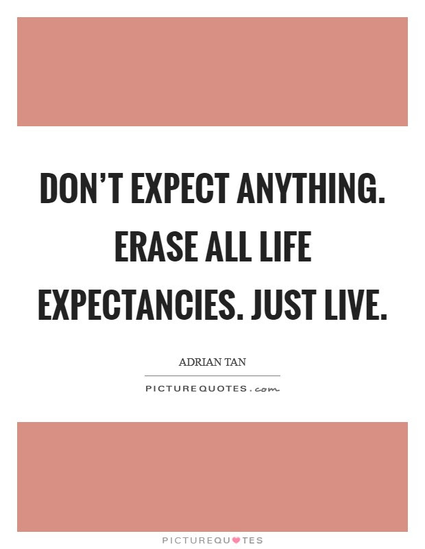 Dont Expect Anything Erase All Life Expectancies Just Live