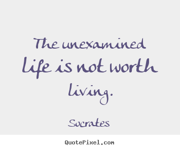The Unexamined Life Is Not Worth Living Socrates Great Life Quotes