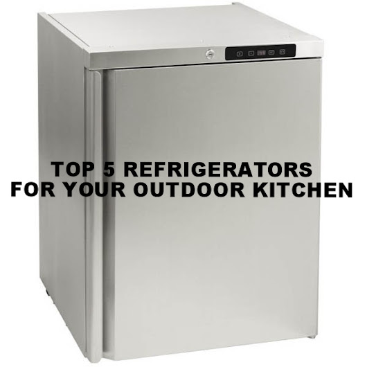 Top 5 Refrigerators for Your Outdoor Kitchen