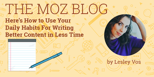 Here's How to Use Your Daily Habits For Writing Better Content in Less Time