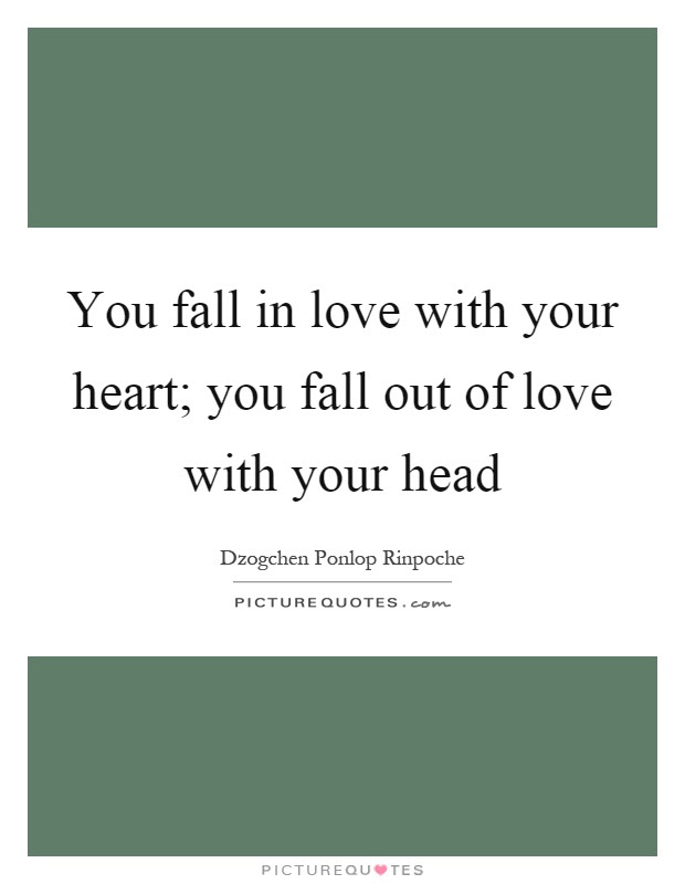 You Fall In Love With Your Heart You Fall Out Of Love With Your