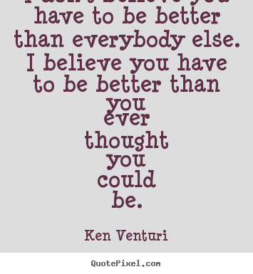 Sayings About Motivational I Dont Believe You Have To Be Better