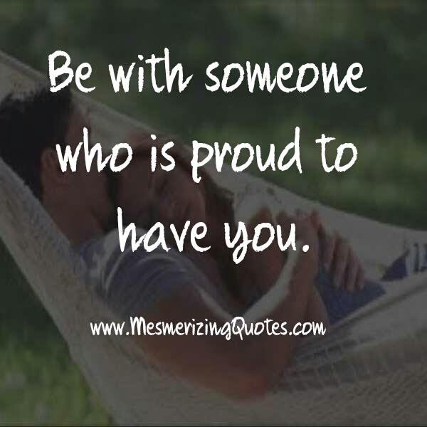 Be With Someone Who Is Proud To Have You Mesmerizing Quotes