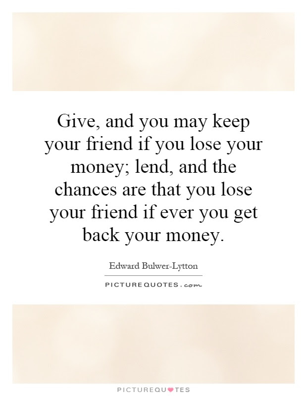 Quotes About Giving Money To Friends 17 Quotes