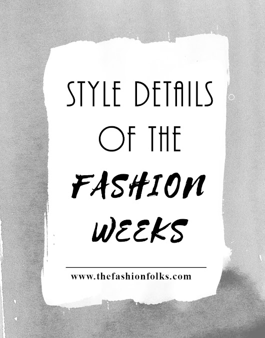 Style Details From The Fashion Weeks | The Fashion Folks