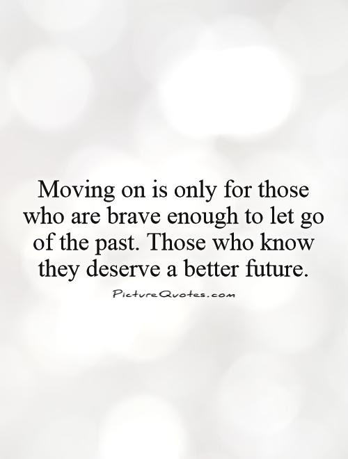 Moving On Is Only For Those Who Are Brave Enough To Let Go Of