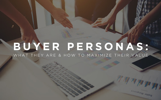 Buyer Personas: What They Are and How to Maximize Their Value