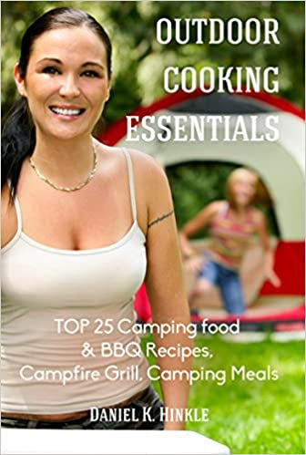 Outdoor Cooking Essentials: TOP 25 Camping food & BBQ Recipes, Campfire Grill, Camping Meals: camping checklist, outdoor kitchen, outdoor pizza, oven camping, food camping recipes