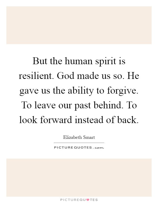 But The Human Spirit Is Resilient God Made Us So He Gave Us