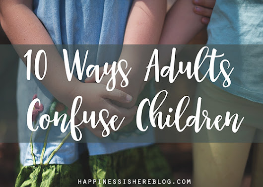 10 Ways Adults Confuse Children | Happiness is here