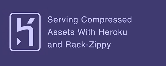 Serving Compressed Assets With Heroku and Rack-Zippy