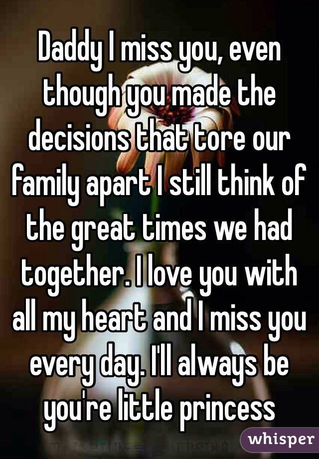 Daddy I Miss You Even Though You Made The Decisions That Tore Our