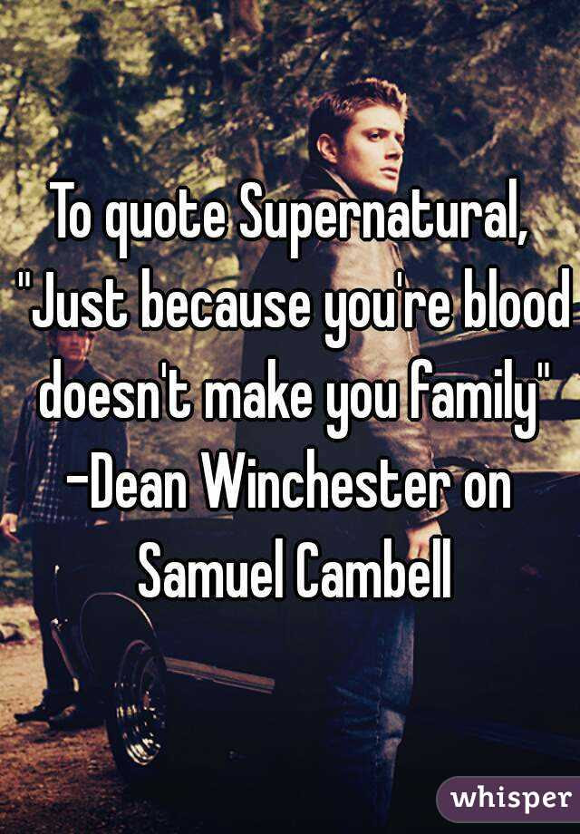 To Quote Supernatural Just Because Youre Blood Doesnt Make You